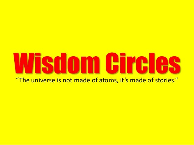 """Wisdom Circles""""The universe is not made of atoms, it's made of stories."""""""