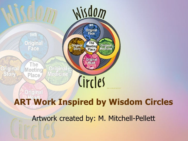 ART Work Inspired by Wisdom Circles Artwork created by: M. Mitchell-Pellett