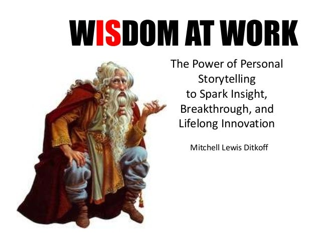 WISDOM AT WORK The Power of Personal Storytelling to Spark Insight, Breakthrough, and Lifelong Innovation Mitchell Lewis D...