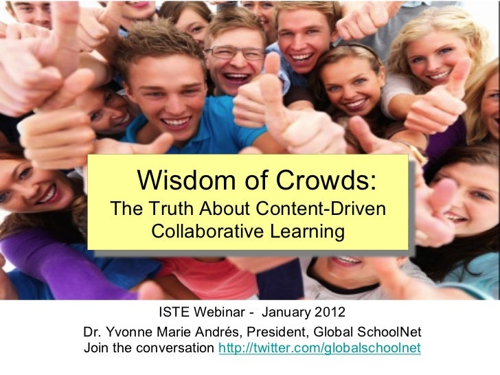 Wisdom of Crowds:    The Truth About Content-Driven        Collaborative Learning            ISTE Webinar - January 2012Dr...