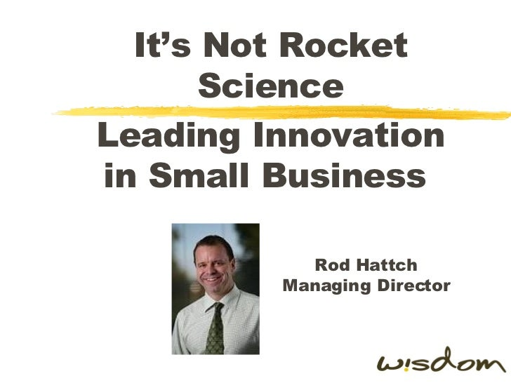 It's Not Rocket Science Leading Innovation in Small Business  Rod Hattch Managing Director