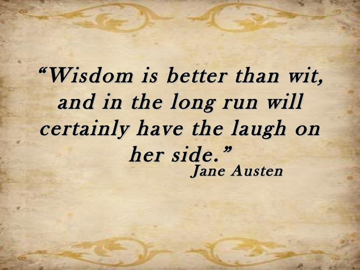 """"""" Wisdom is better than wit,  and in the long run willcertainly have the laugh on         her side.""""               Jane Au..."""