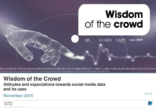 1 Version 1 | Public© Ipsos MORI Version 1 | Public Wisdom of the Crowd Attitudes and expectations towards social media da...