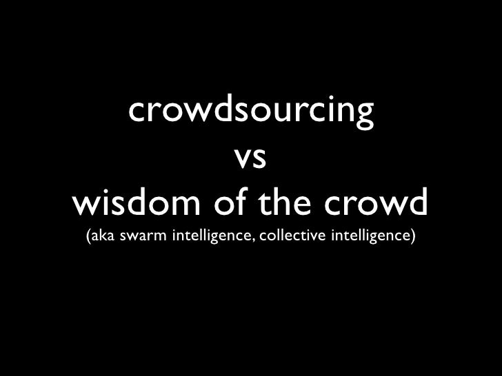 crowdsourcing         vs wisdom of the crowd (aka swarm intelligence, collective intelligence)