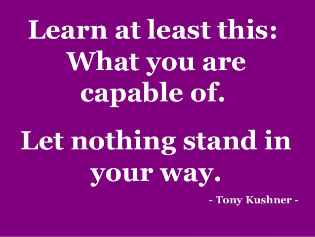 Learn at least this: What you are capable of. Let nothing stand in your way. - Tony Kushner -