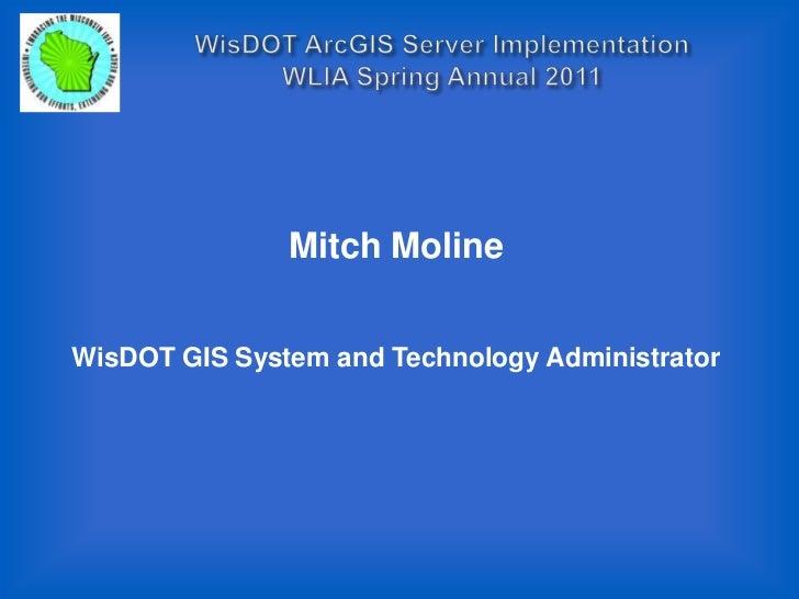 WisDOT ArcGIS Server Implementation WLIA Spring Annual 2011<br />Mitch Moline<br />WisDOT GIS System and Technology Admini...