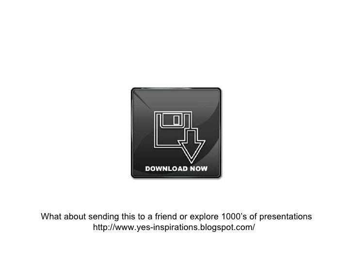 What about sending this to a friend or explore 1000's of presentations http://www.yes-inspirations.blogspot.com/