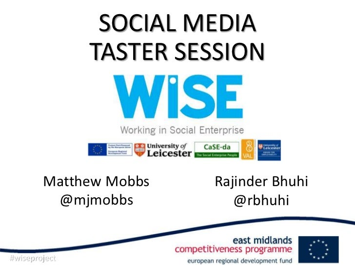SOCIAL MEDIA               TASTER SESSION        Matthew Mobbs   Rajinder Bhuhi         @mjmobbs          @rbhuhi#wiseproj...