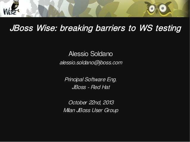 JBoss Wise: breaking barriers to WS testing Alessio Soldano  alessio.soldano@jboss.com Principal Software Eng. JBoss - Red...
