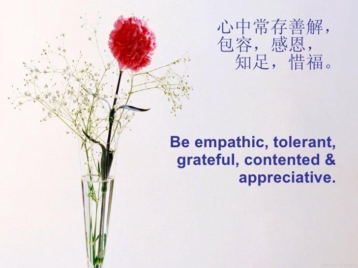 心中常存善解,包容,感恩,  知足,惜福。 Be empathic, tolerant, grateful, contented & appreciative.