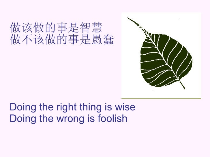 做该做的事是智慧  做不该做的事是愚蠢 Doing the right thing is wise Doing the wrong is foolish