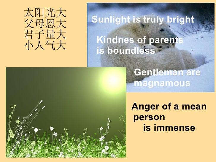 太阳光大父母恩大君子量大小人气大 Kindnes of parents is boundless Sunlight is truly bright Gentleman are magnamous Anger of a mean person  ...