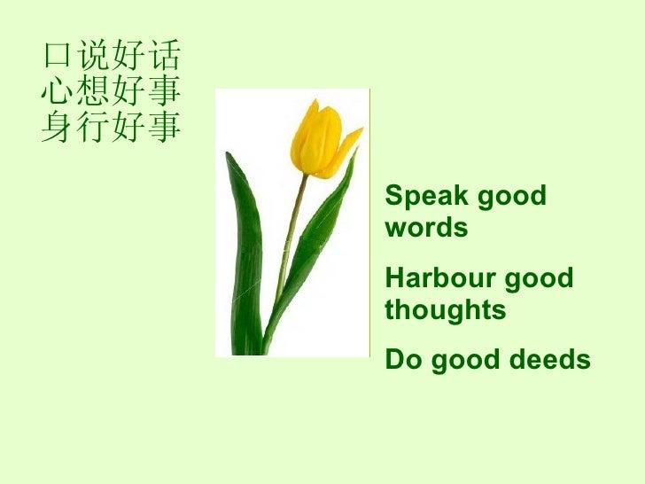 口说好话心想好事身行好事 Speak good words  Harbour good thoughts Do good deeds