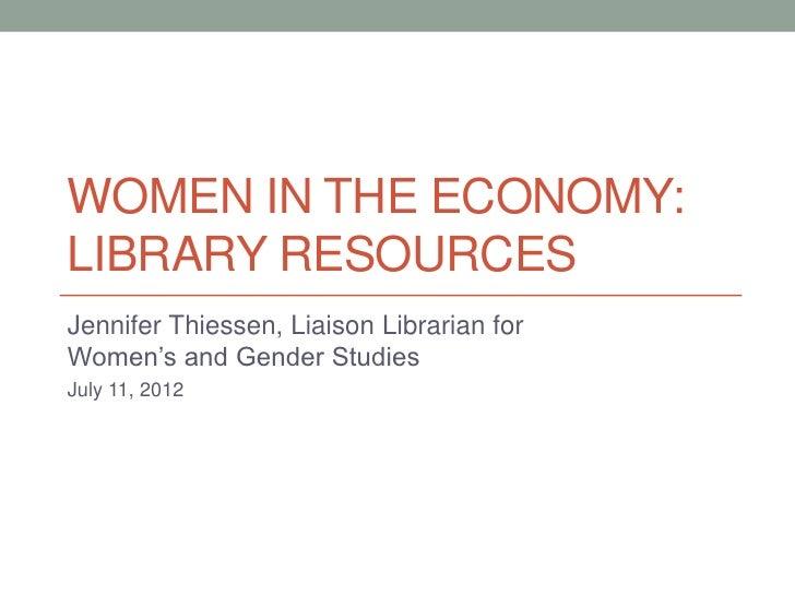 WOMEN IN THE ECONOMY:LIBRARY RESOURCESJennifer Thiessen, Liaison Librarian forWomen's and Gender StudiesJuly 11, 2012