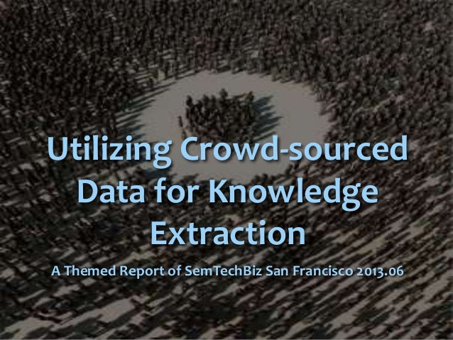Utilizing Crowd-sourcedData for KnowledgeExtractionA Themed Report of SemTechBiz San Francisco 2013.06