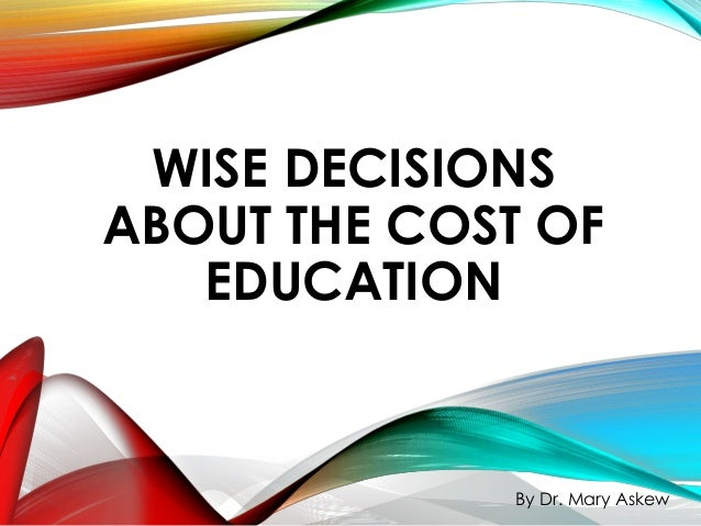 WISE DECISIONS ABOUT THE COST OF EDUCATION By Dr. Mary Askew