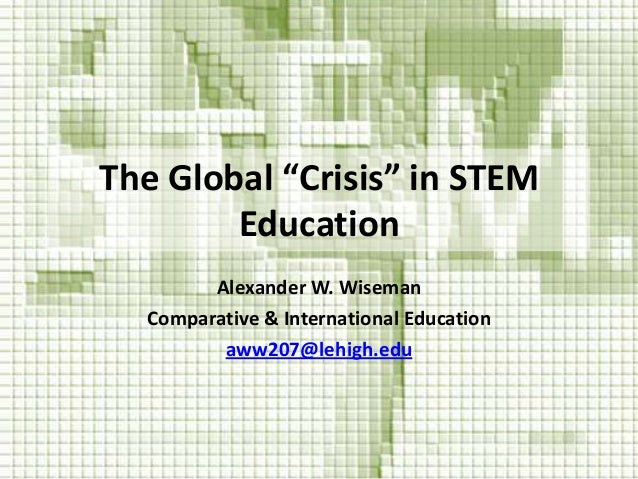 "The Global ""Crisis"" in STEMEducationAlexander W. WisemanComparative & International Educationaww207@lehigh.edu"