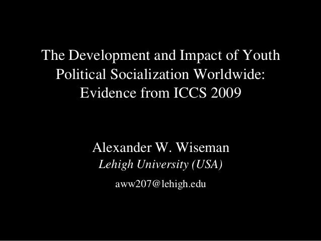 The Development and Impact of YouthPolitical Socialization Worldwide:Evidence from ICCS 2009Alexander W. WisemanLehigh Uni...