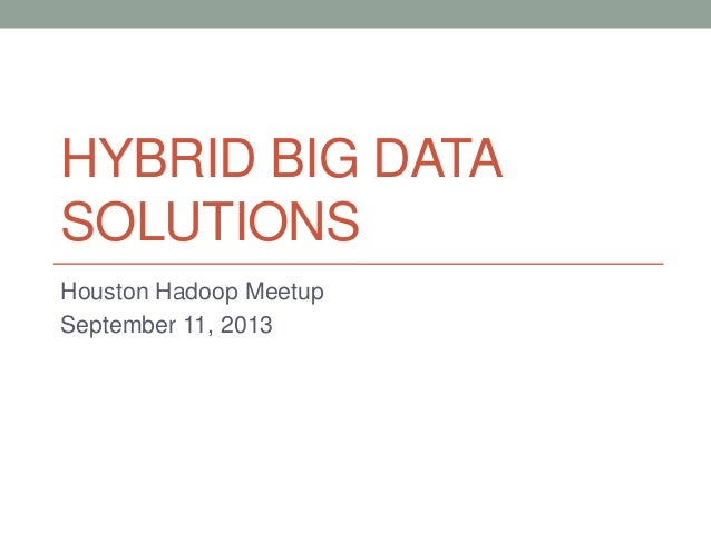 HYBRID BIG DATA SOLUTIONS Houston Hadoop Meetup September 11, 2013