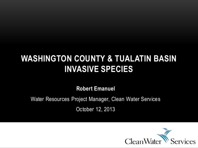 Robert Emanuel Water Resources Project Manager, Clean Water Services October 12, 2013 WASHINGTON COUNTY & TUALATIN BASIN I...