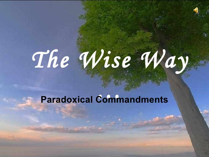 The Wise Way … Paradoxical Commandments This is often attributed to Mother Teresa of Calcutta,  as a copy was on her wall,...