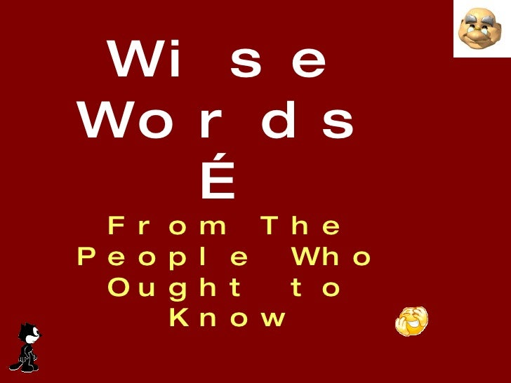 Wise Words… From The People Who Ought to Know