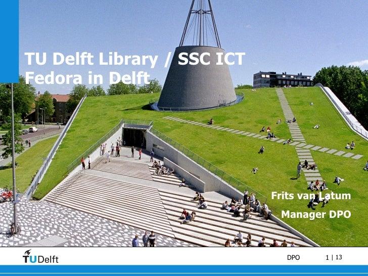 TU Delft Library / SSC ICT Fedora in Delft Frits van Latum Manager DPO