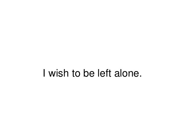 I wish to be left alone.