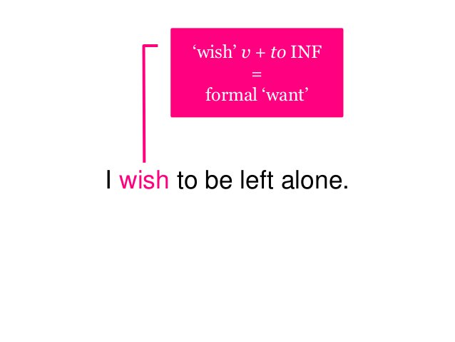 I wish to be left alone. 'wish' v + to INF = formal 'want'