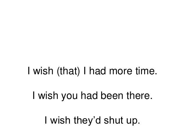 I wish (that) I had more time. I wish you had been there. I wish they'd shut up.