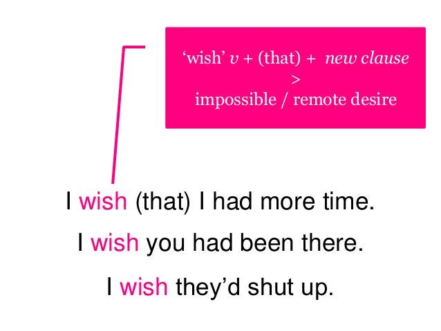 I wish (that) I had more time. I wish you had been there. I wish they'd shut up. 'wish' v + (that) + new clause > impossib...