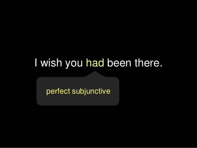 I wish you had been there. perfect subjunctive