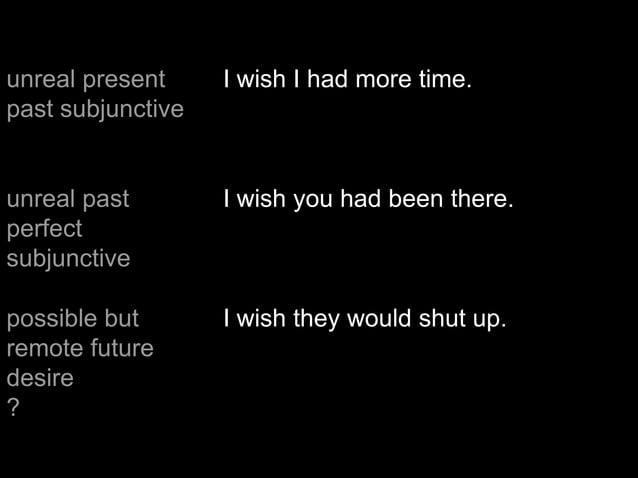 unreal present past subjunctive I wish I had more time. unreal past perfect subjunctive I wish you had been there. possibl...