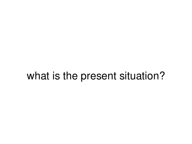 what is the present situation?