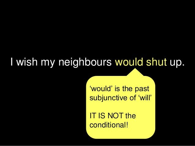 I wish my neighbours would shut up. 'would' is the past subjunctive of 'will' IT IS NOT the conditional!
