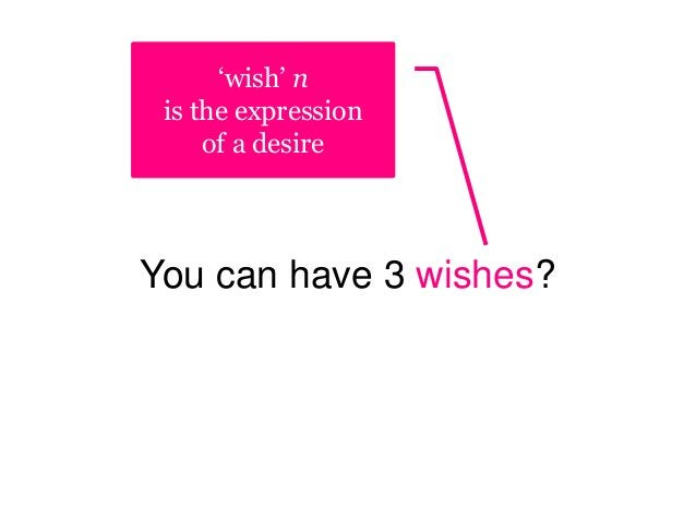 You can have 3 wishes? 'wish' n is the expression of a desire