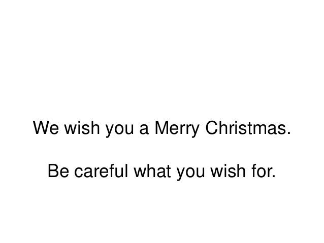 We wish you a Merry Christmas. Be careful what you wish for.