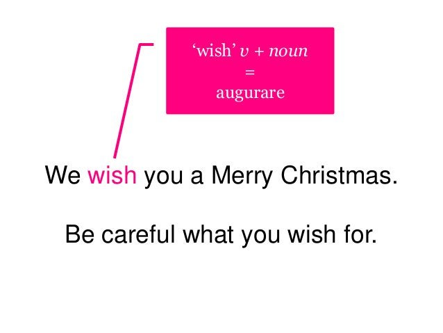 We wish you a Merry Christmas. Be careful what you wish for. 'wish' v + noun = augurare