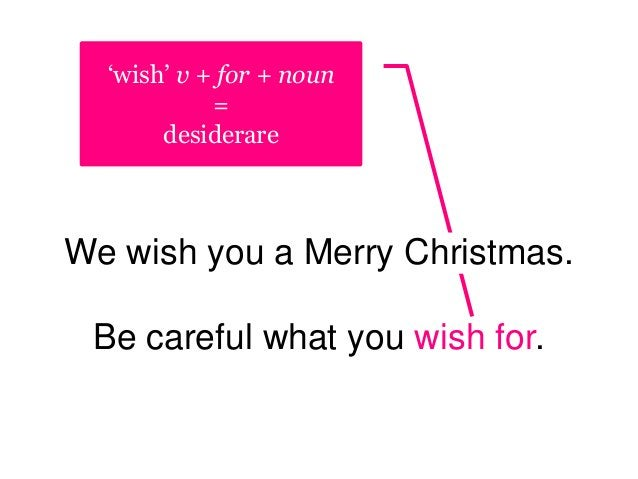 'wish' v + for + noun = desiderare We wish you a Merry Christmas. Be careful what you wish for.