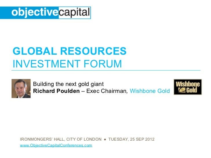 GLOBAL RESOURCESINVESTMENT FORUM      Building the next gold giant      Richard Poulden – Exec Chairman, Wishbone Gold IRO...