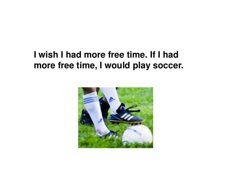 I wish I had more free time. If I had more free time, I wouldplay soccer.<br />