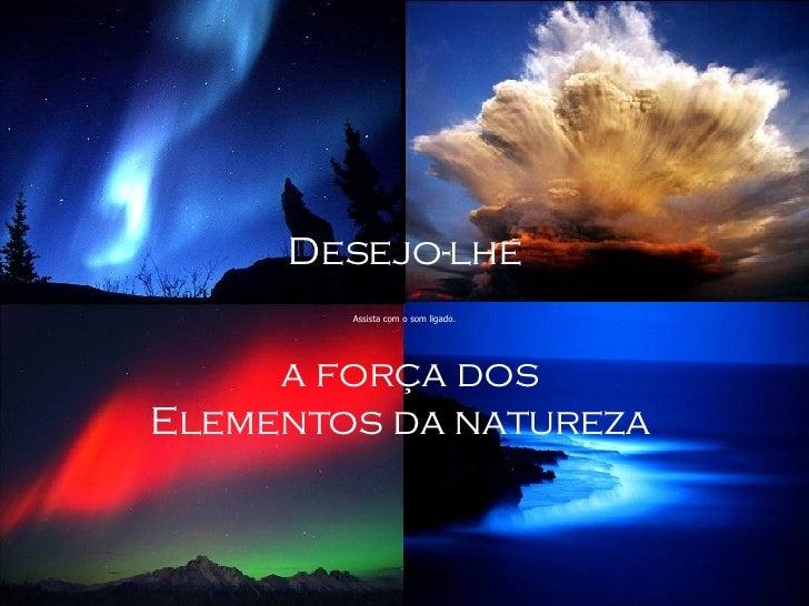 Desejo-lhe a força dos Elementos da natureza  Assista com o som ligado.