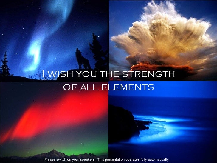 I wish you the strength of all elements  Please switch on your speakers.   This p resentation operates fully automatically.