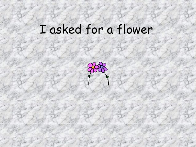 I asked for a flower