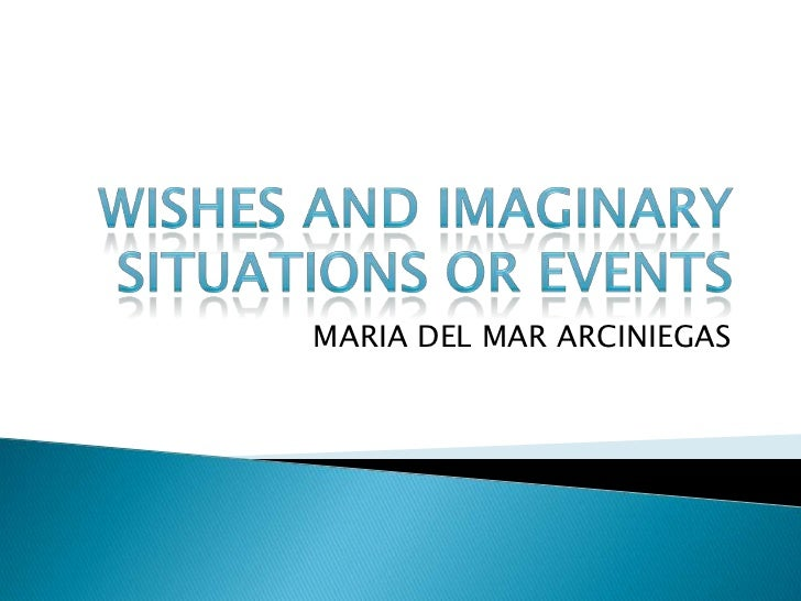 WISHES AND IMAGINARY SITUATIONS OR EVENTS<br />MARIA DEL MAR ARCINIEGAS<br />