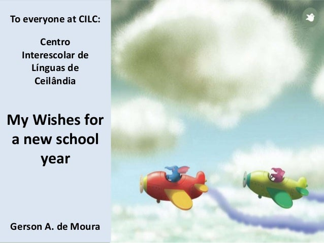 To everyone at CILC: Centro Interescolar de Línguas de Ceilândia My Wishes for a new school year Gerson A. de Moura