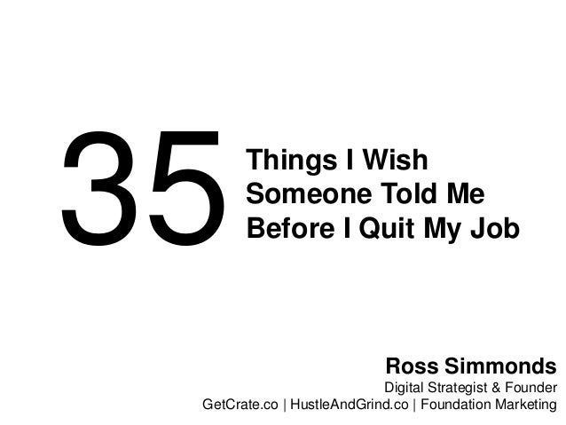 35Things I Wish Someone Told Me Before I Quit My Job Ross Simmonds Digital Strategist & Founder GetCrate.co | HustleAndGri...