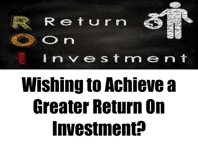 Wishing to Achieve a  Greater Return On  Investment?