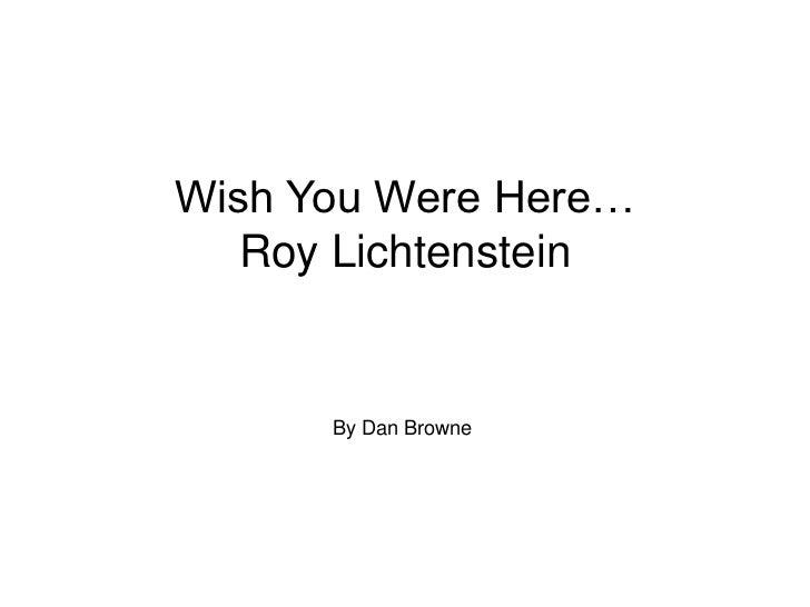 Wish You Were Here…   Roy Lichtenstein      By Dan Browne
