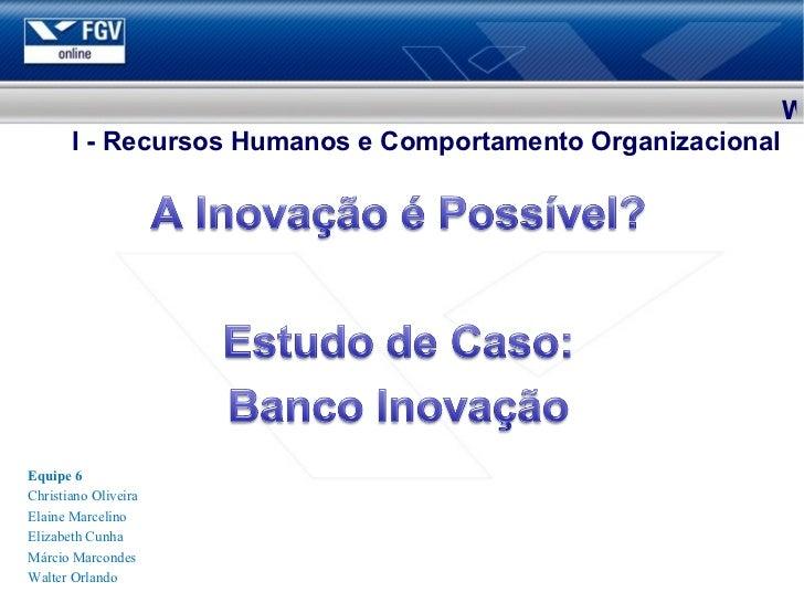 Equipe 6 Christiano Oliveira Elaine Marcelino Elizabeth Cunha Márcio Marcondes Walter Orlando W I - Recursos Humanos e Com...
